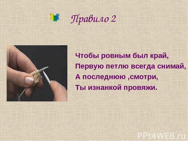Правило 2 Чтобы ровным был край, Первую петлю всегда снимай, А последнюю ,смотри, Ты изнанкой провяжи.