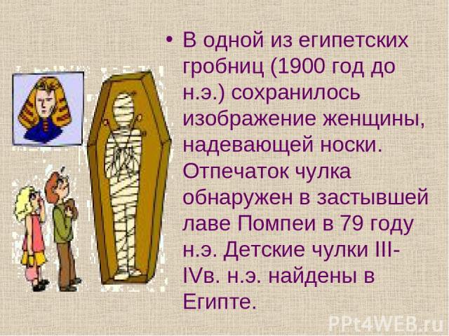 В одной из египетских гробниц (1900 год до н.э.) сохранилось изображение женщины, надевающей носки. Отпечаток чулка обнаружен в застывшей лаве Помпеи в 79 году н.э. Детские чулки III-IVв. н.э. найдены в Египте.