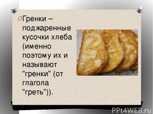 """Гренки – поджаренные кусочки хлеба (именно поэтому их и называют """"гренки"""" (от гл"""
