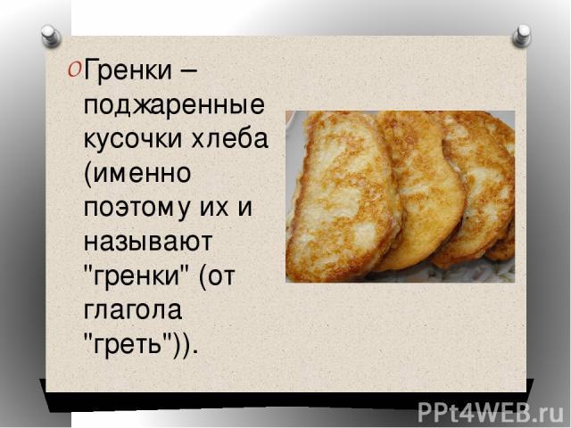Гренки – поджаренные кусочки хлеба (именно поэтому их и называют