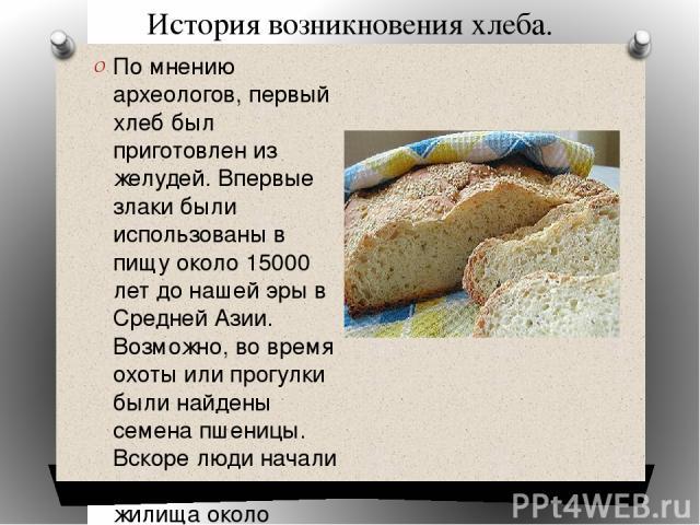 История возникновения хлеба. По мнению археологов, первый хлеб был приготовлен из желудей. Впервые злаки были использованы в пищу около 15000 лет до нашей эры в Средней Азии. Возможно, во время охоты или прогулки были найдены семена пшеницы. Вскоре …