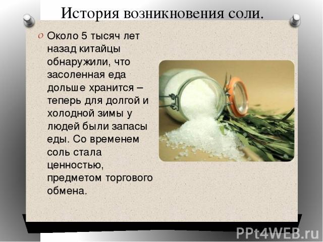 История возникновения соли. Около 5 тысяч лет назад китайцы обнаружили, что засоленная еда дольше хранится – теперь для долгой и холодной зимы у людей были запасы еды. Со временем соль стала ценностью, предметом торгового обмена.