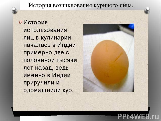 История возникновения куриного яйца. История использования яиц в кулинарии началась в Индии примерно две с половиной тысячи лет назад, ведь именно в Индии приручили и одомашнили кур.