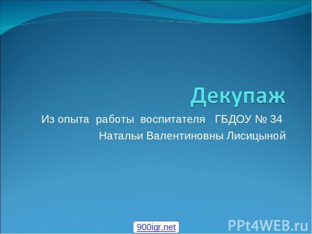 Из опыта работы воспитателя ГБДОУ № 34 Натальи Валентиновны Лисицыной 900igr.net