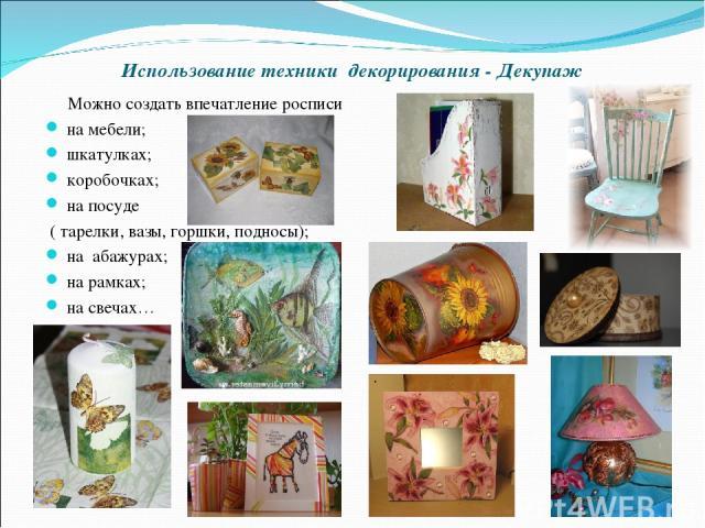 Использование техники декорирования - Декупаж Можно создать впечатление росписи на мебели; шкатулках; коробочках; на посуде ( тарелки, вазы, горшки, подносы); на абажурах; на рамках; на свечах…