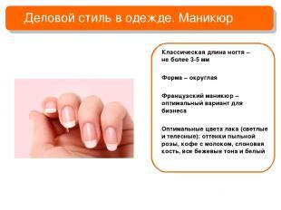 Деловой стиль в одежде. Маникюр Классическая длина ногтя – не более 3-5 мм Форма