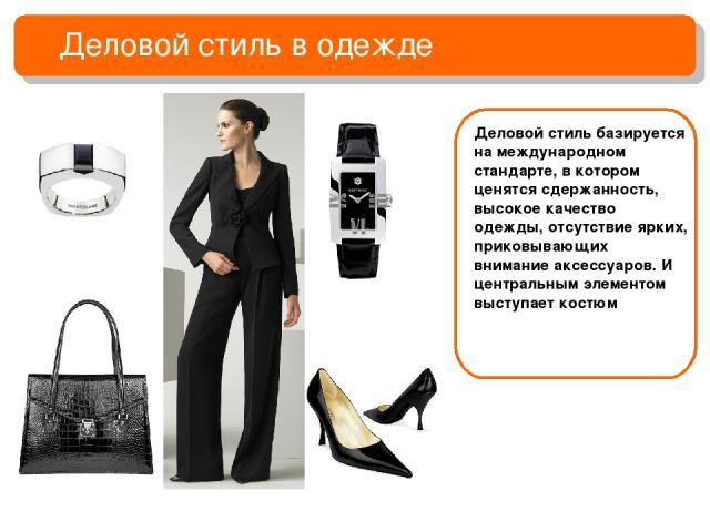 Деловой стиль в одежде Деловой стиль базируется на международном стандарте, в котором ценятся сдержанность, высокое качество одежды, отсутствие ярких, приковывающих внимание аксессуаров. И центральным элементом выступает костюм