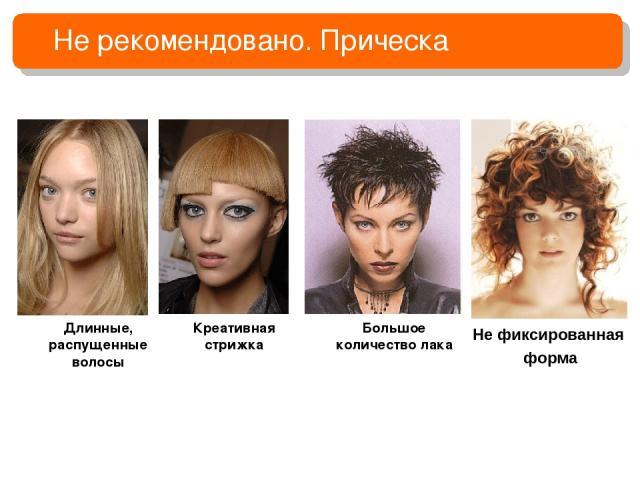 Не рекомендовано. Прическа Длинные, распущенные волосы Креативная стрижка Большое количество лака Не фиксированная форма
