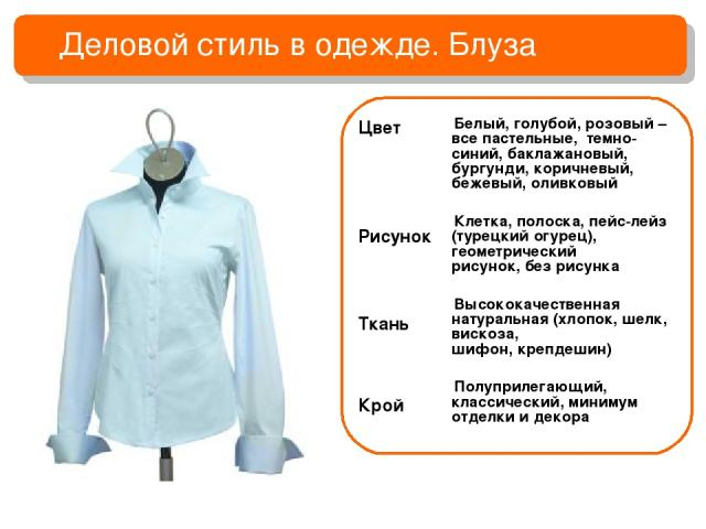 Деловой стиль в одежде. Блуза Белый, голубой, розовый – все пастельные, темно-синий, баклажановый, бургунди, коричневый, бежевый, оливковый Клетка, полоска, пейс-лейз (турецкий огурец), геометрический рисунок, без рисунка Высококачественная натураль…