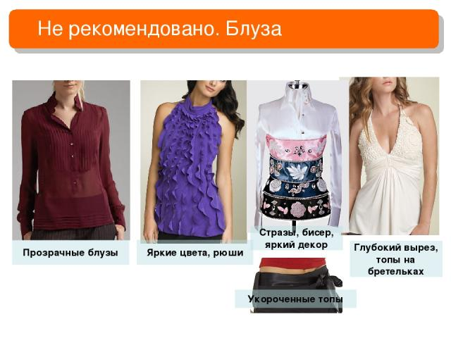 Не рекомендовано. Блуза Прозрачные блузы Излишний декор Оголенные руки Укороченные топы Глубокий вырез, топы на бретельках Яркие цвета, рюши Стразы, бисер, яркий декор