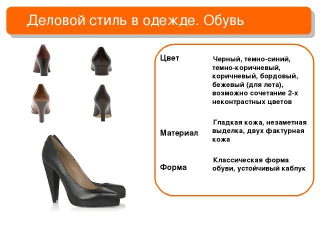 Деловой стиль в одежде. Обувь Цвет Материал Форма Черный, темно-синий, темно-коричневый, коричневый, бордовый, бежевый (для лета), возможно сочетание 2-х неконтрастных цветов Гладкая кожа, незаметная выделка, двух фактурная кожа Классическая форма о…