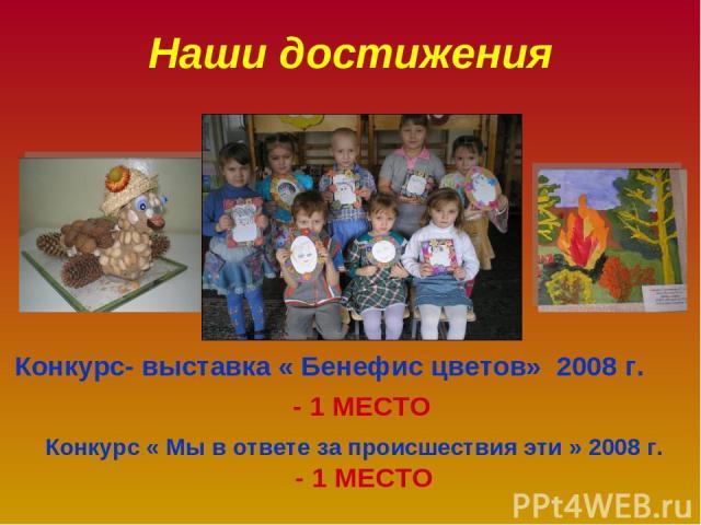 Наши достижения Конкурс- выставка « Бенефис цветов» 2008 г. - 1 МЕСТО Конкурс « Мы в ответе за происшествия эти » 2008 г. - 1 МЕСТО