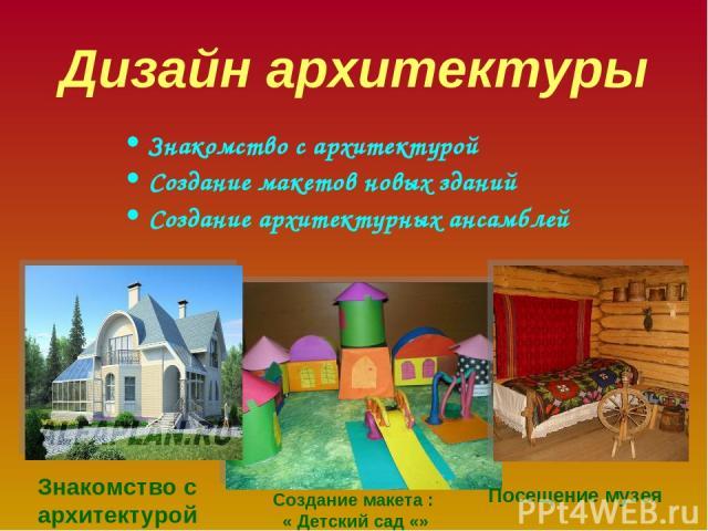 Дизайн архитектуры Знакомство с архитектурой Создание макетов новых зданий Создание архитектурных ансамблей Знакомство с архитектурой Посещение музея Создание макета : « Детский сад «»