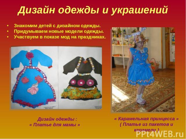 Дизайн одежды и украшений Знакомим детей с дизайном одежды. Придумываем новые модели одежды. Участвуем в показе мод на праздниках. « Карамельная принцесса » ( Платье из пакетов и карамели ) Дизайн одежды : « Платье для мамы »