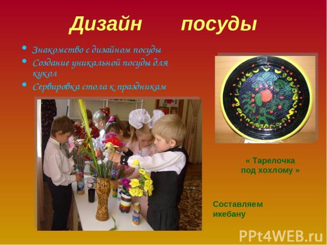Дизайн посуды Знакомство с дизайном посуды Создание уникальной посуды для кукол Сервировка стола к праздникам « Тарелочка под хохлому » Составляем икебану