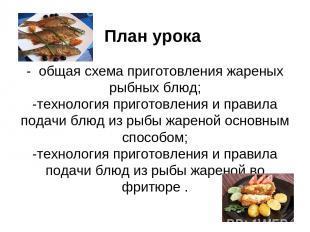 План урока - общая схема приготовления жареных рыбных блюд; -технология приготов