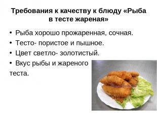 Требования к качеству к блюду «Рыба в тесте жареная» Рыба хорошо прожаренная, со
