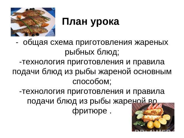 План урока - общая схема приготовления жареных рыбных блюд; -технология приготовления и правила подачи блюд из рыбы жареной основным способом; -технология приготовления и правила подачи блюд из рыбы жареной во фритюре .
