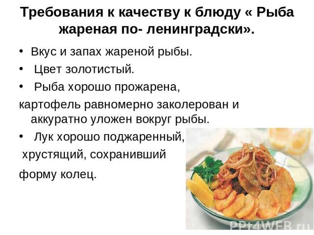 Требования к качеству к блюду « Рыба жареная по- ленинградски». Вкус и запах жареной рыбы. Цвет золотистый. Рыба хорошо прожарена, картофель равномерно заколерован и аккуратно уложен вокруг рыбы. Лук хорошо поджаренный, хрустящий, сохранивший форму …