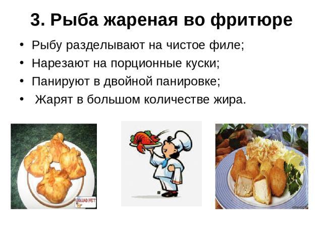 3. Рыба жареная во фритюре Рыбу разделывают на чистое филе; Нарезают на порционные куски; Панируют в двойной панировке; Жарят в большом количестве жира.