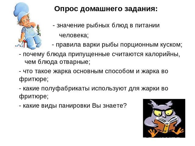 Опрос домашнего задания: - значение рыбных блюд в питании человека; - правила варки рыбы порционным куском; - почему блюда припущенные считаются калорийны, чем блюда отварные; - что такое жарка основным способом и жарка во фритюре; - какие полуфабри…