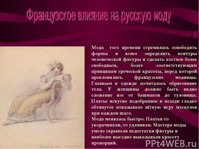 Мода того времени стремилась освободить формы и яснее определить контуры человеческой фигуры и сделать костюм более свободным, более соответствующим принципам греческой красоты, перед которой преклонялись французские модницы. Главным в одежде почита…