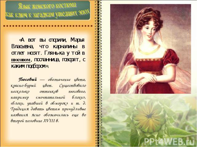«А вот вы спорили, Марья Власьевна, что карналины в отлет носят. Глянь-ка у той в пюсовом, посланница, говорят, с каким подбором». Пюсовый — обозначение цвета, красно-бурый цвет. Существовало несколько оттенков пюсового, например «мечтательной блохи…