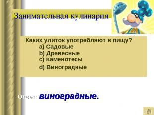 Занимательная кулинария Каких улиток употребляют в пищу?   a) Садовые   b) Д