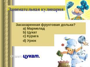 Занимательная кулинария Засахаренная фруктовая долька?   a) Мармелад   b) Цу