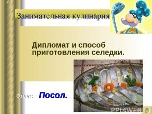 Занимательная кулинария Дипломат и способ приготовления селедки. Ответ: Посол.