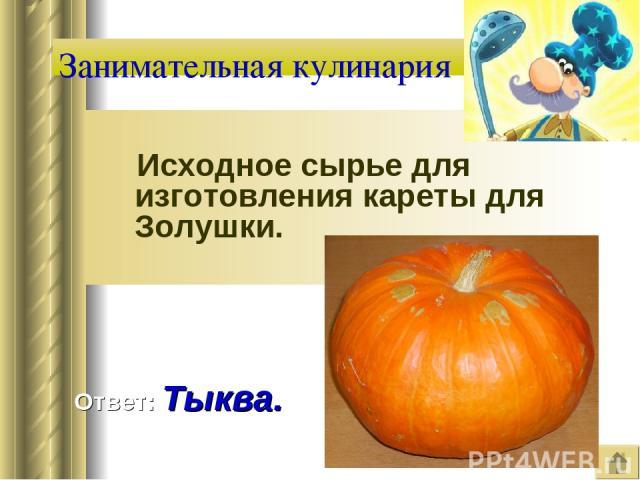 Занимательная кулинария Исходное сырье для изготовления кареты для Золушки. Ответ: Тыква.