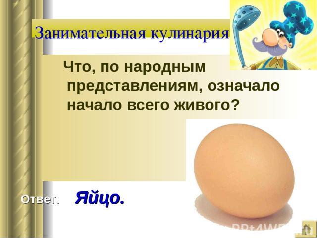 Что, по народным представлениям, означало начало всего живого? Занимательная кулинария Ответ: Яйцо.