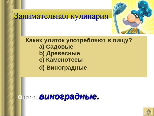 Занимательная кулинария Каких улиток употребляют в пищу?   a) Садовые   b) Древесные   c) Каменотесы   d) Виноградные Ответ: виноградные.