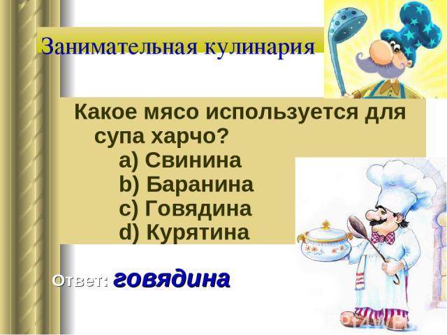 Занимательная кулинария Какое мясо используется для супа харчо?   a) Свинина   b) Баранина   c) Говядина   d) Курятина Ответ: говядина