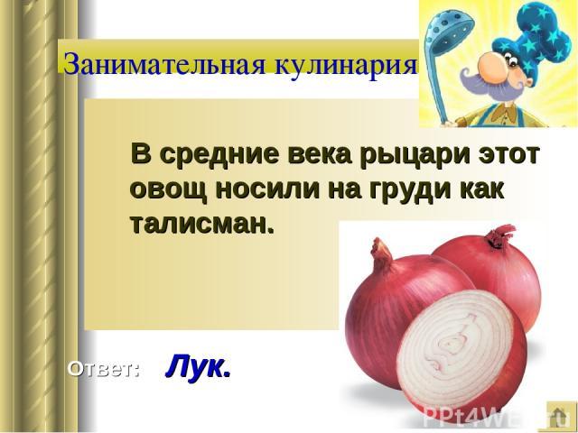Занимательная кулинария В средние века рыцари этот овощ носили на груди как талисман. Ответ: Лук.