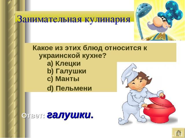 Занимательная кулинария Какое из этих блюд относится к украинской кухне?   a) Клецки   b) Галушки   c) Манты   d) Пельмени Ответ: галушки.