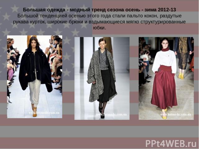Большая одежда - модный тренд сезона осень - зима 2012-13 Большой тенденцией осенью этого года стали пальто кокон, раздутые рукава курток, широкие брюки и вздымающиеся мягко структурированные юбки.
