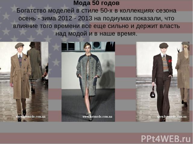 Мода 50 годов Богатство моделей в стиле 50-х в коллекциях сезона осень - зима 2012 - 2013 на подиумах показали, что влияние того времени все еще сильно и держит власть над модой и в наше время.