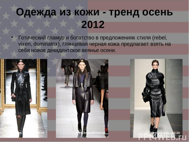 Одежда из кожи - тренд осень 2012 Готический гламур и богатство в предложениях стиля (rebel, vixen, dominatrix), глянцевая черная кожа предлагает взять на себя новое декадентское веянье осени.