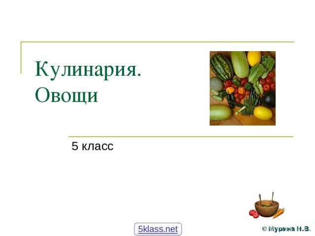 Кулинария. Овощи 5 класс 5klass.net © Мурина Н.В.