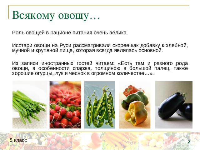 Всякому овощу… Роль овощей в рационе питания очень велика. Исстари овощи на Руси рассматривали скорее как добавку к хлебной, мучной и крупяной пище, которая всегда являлась основной. Из записи иностранных гостей читаем: «Есть там и разного рода овощ…