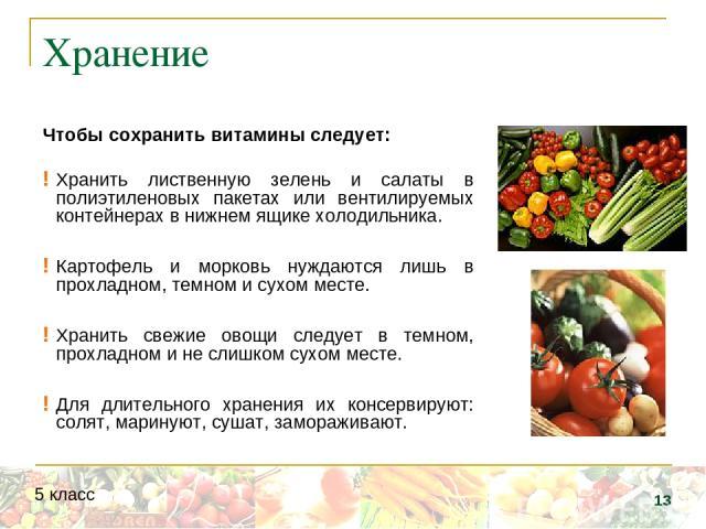 Хранение Чтобы сохранить витамины следует: Хранить лиственную зелень и салаты в полиэтиленовых пакетах или вентилируемых контейнерах в нижнем ящике холодильника. Картофель и морковь нуждаются лишь в прохладном, темном и сухом месте. Хранить свежие о…