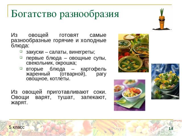 Богатство разнообразия Из овощей готовят самые разнообразные горячие и холодные блюда: закуски – салаты, винегреты; первые блюда – овощные супы, свекольник, окрошка; вторые блюда – картофель жаренный (отварной), рагу овощное, котлеты. Из овощей приг…
