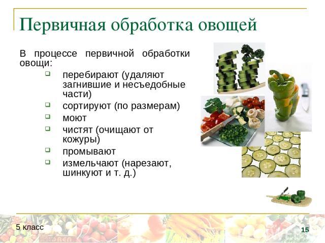 Первичная обработка овощей В процессе первичной обработки овощи: перебирают (удаляют загнившие и несъедобные части) сортируют (по размерам) моют чистят (очищают от кожуры) промывают измельчают (нарезают, шинкуют и т. д.) * 5 класс
