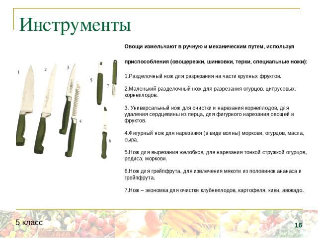 Инструменты Овощи измельчают в ручную и механическим путем, используя приспособления (овощерезки, шинковки, терки, специальные ножи): 1.Разделочный нож для разрезания на части крупных фруктов. 2.Маленький разделочный нож для разрезания огурцов, цитр…
