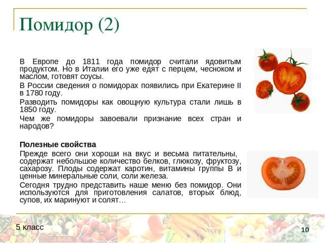 Помидор (2) В Европе до 1811 года помидор считали ядовитым продуктом. Но в Италии его уже едят с перцем, чесноком и маслом, готовят соусы. В России сведения о помидорах появились при Екатерине II в 1780 году. Разводить помидоры как овощную культура …