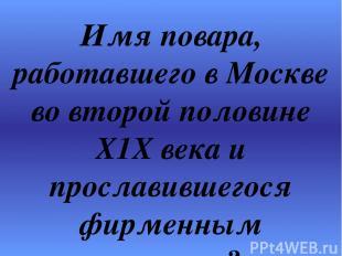 Имя повара, работавшего в Москве во второй половине Х1Х века и прославившегося ф