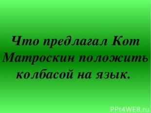 Что предлагал Кот Матроскин положить колбасой на язык.