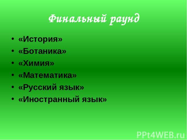 Финальный раунд «История» «Ботаника» «Химия» «Математика» «Русский язык» «Иностранный язык»