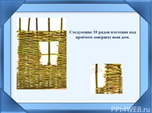 Следующие 10 рядов плетения над проёмом завершат наш дом.